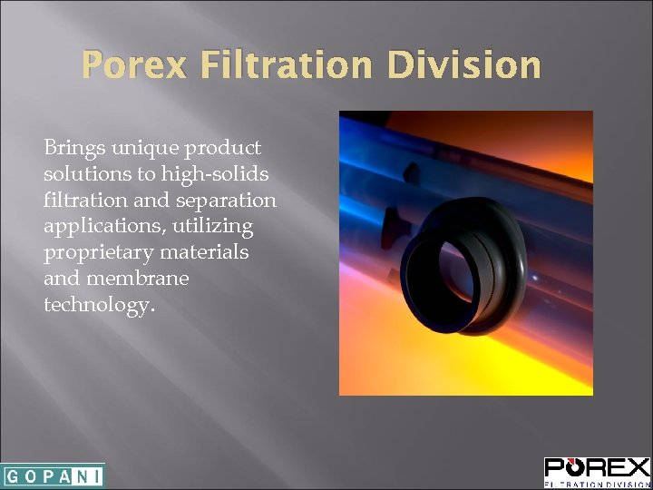 Porex Filtration Division Brings unique product solutions to high-solids filtration and separation applications, utilizing