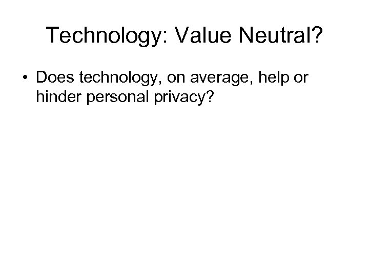 Technology: Value Neutral? • Does technology, on average, help or hinder personal privacy?