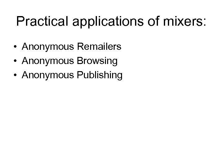 Practical applications of mixers: • Anonymous Remailers • Anonymous Browsing • Anonymous Publishing