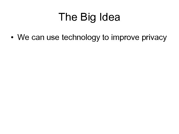 The Big Idea • We can use technology to improve privacy