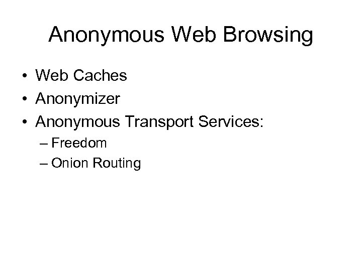 Anonymous Web Browsing • Web Caches • Anonymizer • Anonymous Transport Services: – Freedom
