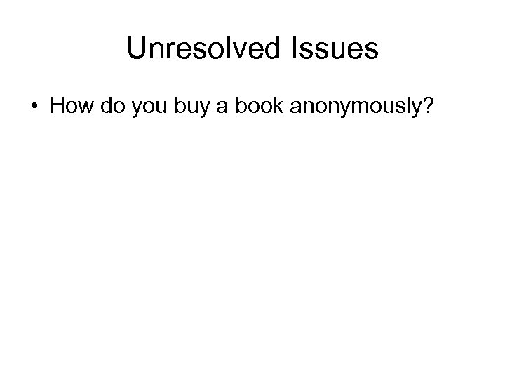 Unresolved Issues • How do you buy a book anonymously?