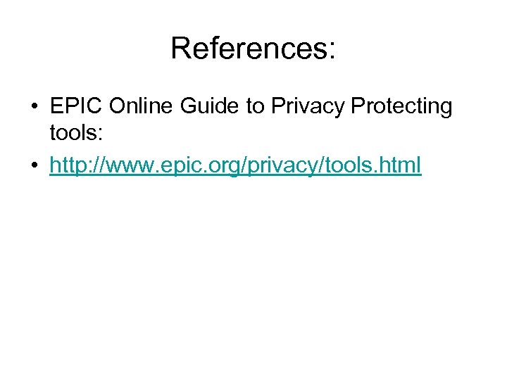 References: • EPIC Online Guide to Privacy Protecting tools: • http: //www. epic. org/privacy/tools.
