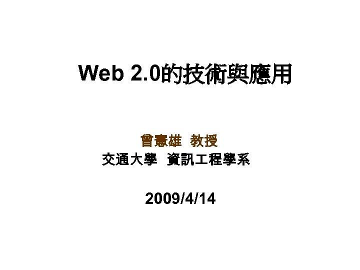 Web 2. 0的技術與應用 曾憲雄 教授 交通大學 資訊 程學系 2009/4/14
