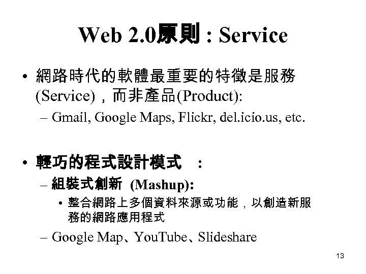 Web 2. 0原則 : Service • 網路時代的軟體最重要的特徵是服務 (Service),而非產品(Product): – Gmail, Google Maps, Flickr, del.