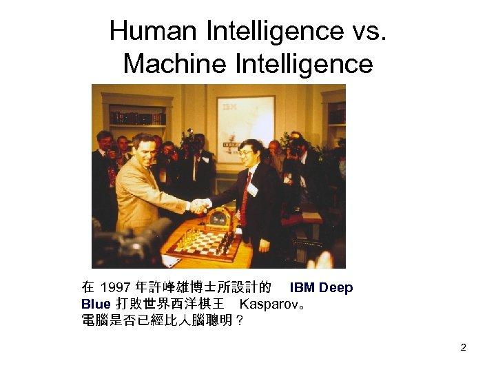 Human Intelligence vs. Machine Intelligence 在 1997 年許峰雄博士所設計的 IBM Deep Blue 打敗世界西洋棋王 Kasparov。 電腦是否已經比人腦聰明?
