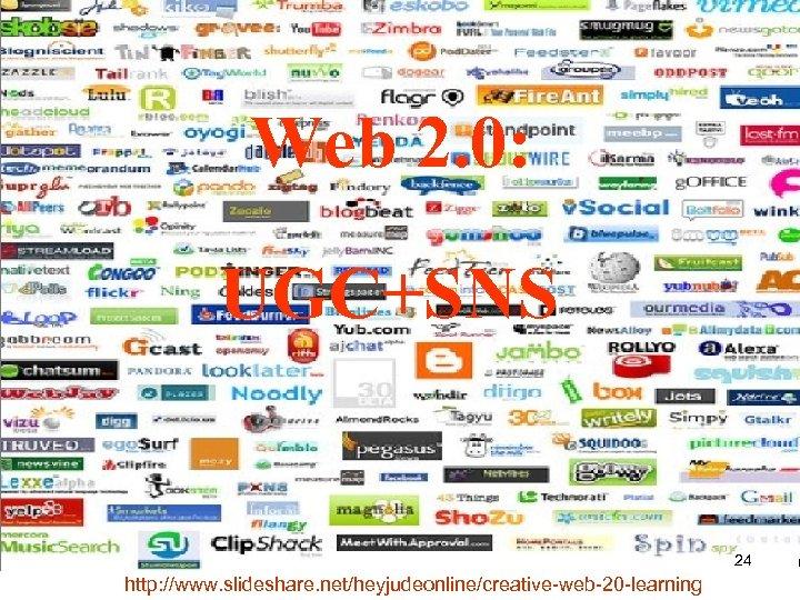 Web 2. 0: UGC+SNS 24 http: //www. slideshare. net/heyjudeonline/creative-web-20 -learning