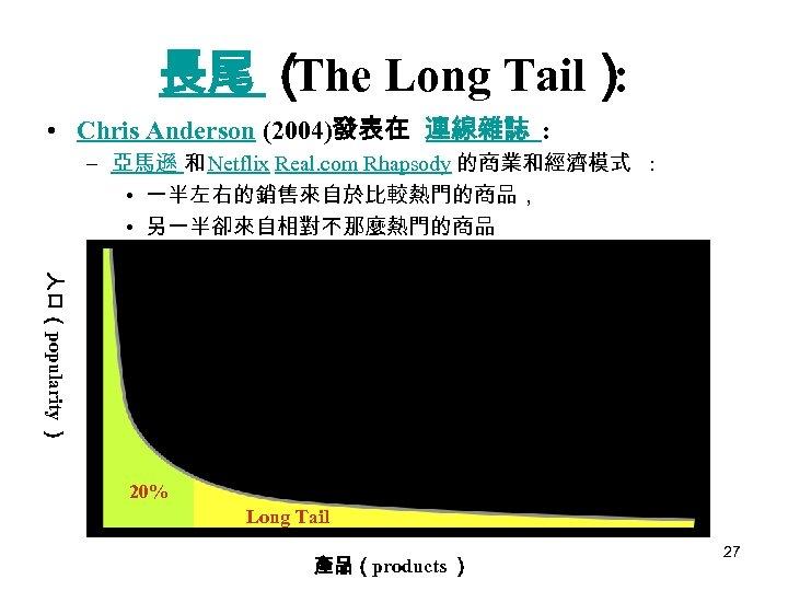 長尾 ( Long Tail) The : • Chris Anderson (2004)發表在 連線雜誌 : – 亞馬遜