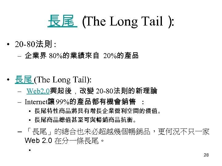 長尾 ( The Long Tail) : • 20 -80法則 : – 企業界 80%的業績來自 20%的產品