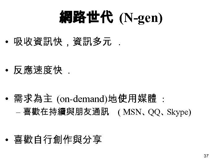 網路世代 (N-gen) • 吸收資訊快,資訊多元. • 反應速度快. • 需求為主 (on-demand)地使用媒體 : – 喜歡在持續與朋友通訊 ( MSN、