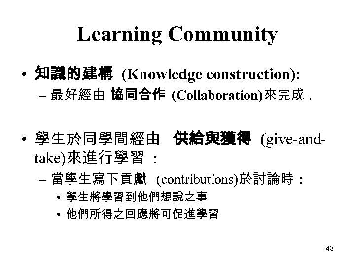 Learning Community • 知識的建構 (Knowledge construction): – 最好經由 協同合作 (Collaboration)來完成. • 學生於同學間經由 供給與獲得 (give-andtake)來進行學習