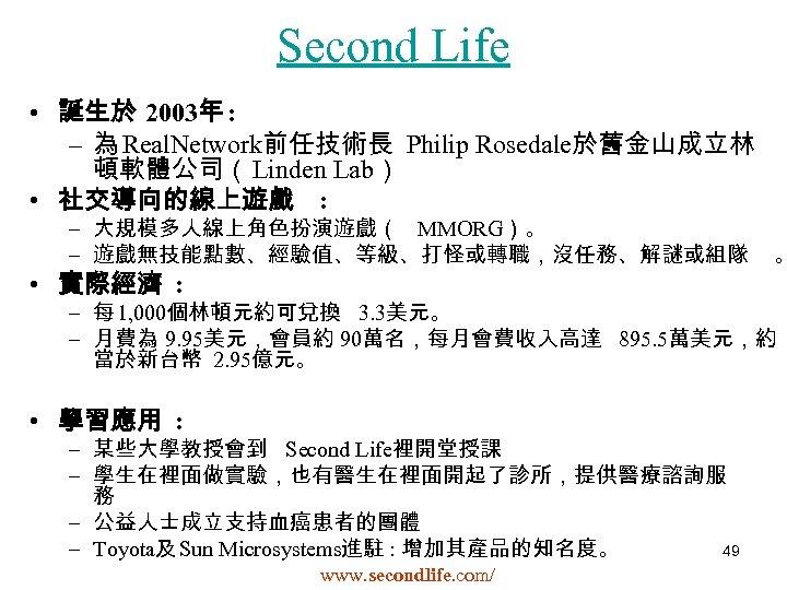 Second Life • 誕生於 2003年 : – 為 Real. Network前任技術長 Philip Rosedale於舊金山成立林 頓軟體公司(Linden Lab)