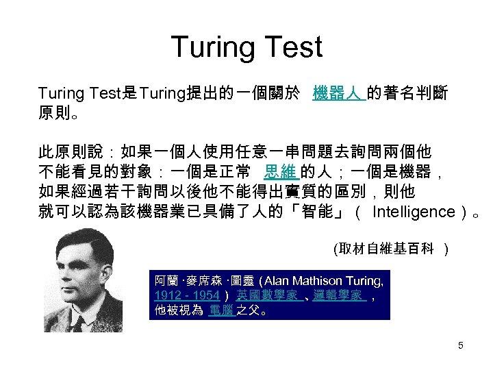 Turing Test是 Turing提出的一個關於 機器人 的著名判斷 原則。 此原則說:如果一個人使用任意一串問題去詢問兩個他 不能看見的對象:一個是正常 思維 的人;一個是機器, 如果經過若干詢問以後他不能得出實質的區別,則他 就可以認為該機器業已具備了人的「智能」( Intelligence)。 (取材自維基百科