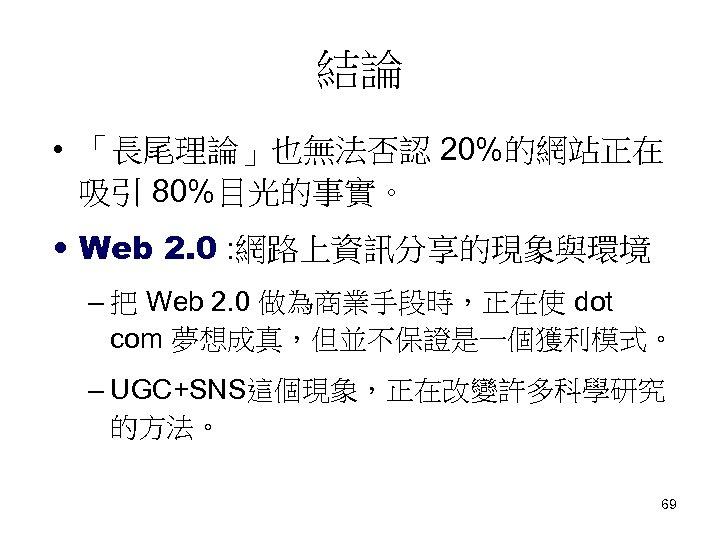 結論 • 「長尾理論」也無法否認 20%的網站正在 吸引 80%目光的事實。 • Web 2. 0 : 網路上資訊分享的現象與環境 – 把