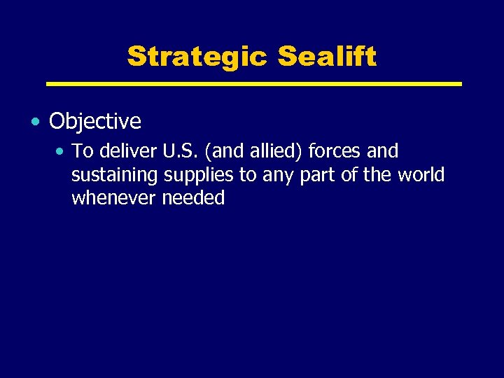 Strategic Sealift • Objective • To deliver U. S. (and allied) forces and sustaining