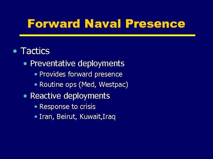 Forward Naval Presence • Tactics • Preventative deployments • Provides forward presence • Routine