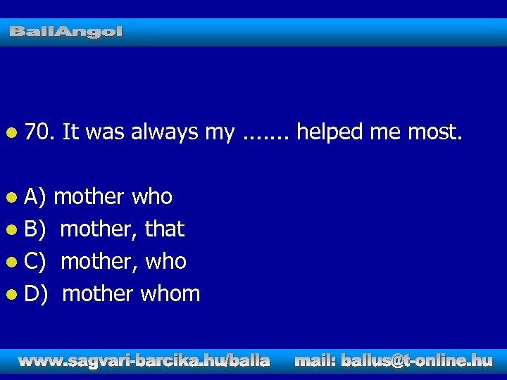 l 70. l A) It was always my. . . . helped me most.
