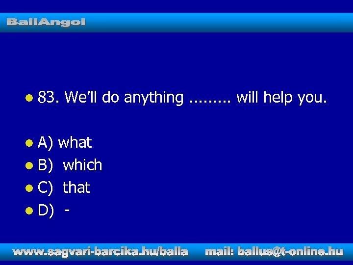 l 83. l A) We'll do anything. . will help you. what l B)