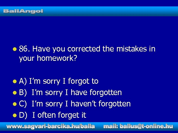 l 86. Have you corrected the mistakes in your homework? l A) I'm sorry