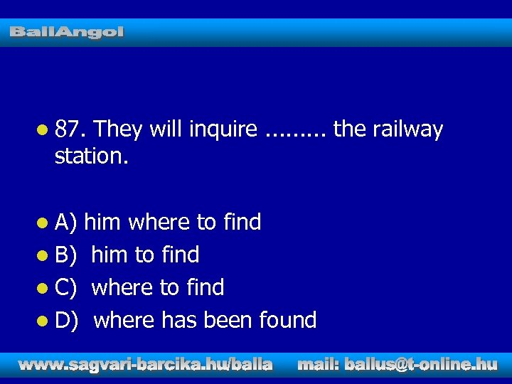 l 87. They will inquire. . the railway station. l A) him where to