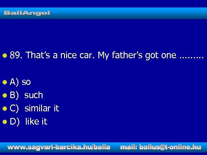l 89. l A) That's a nice car. My father's got one. . so