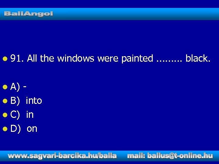 l 91. l A) All the windows were painted. . black. l B) into