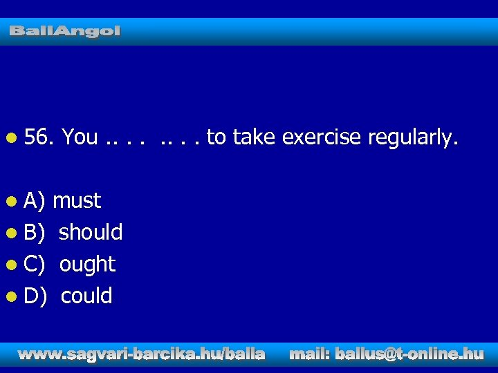 l 56. l A) You. . . . to take exercise regularly. must l