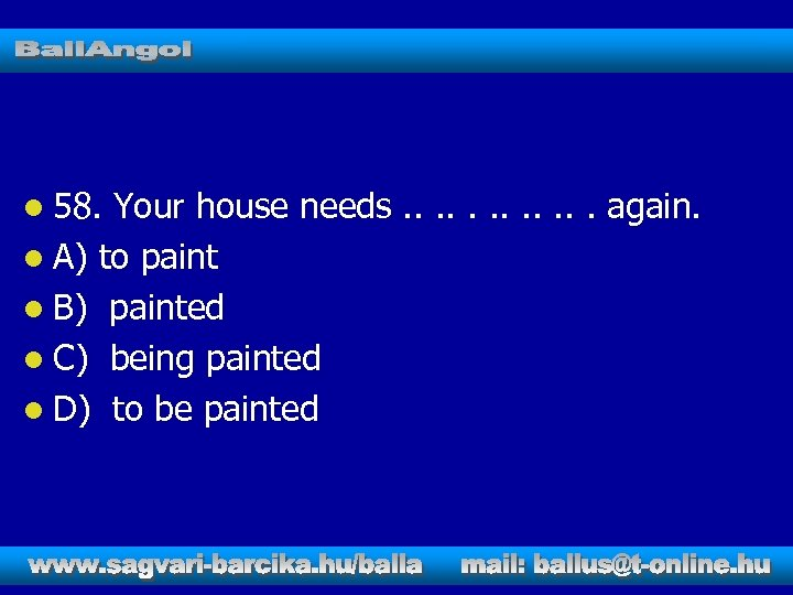 l 58. Your house needs. . . again. l A) to paint l B)