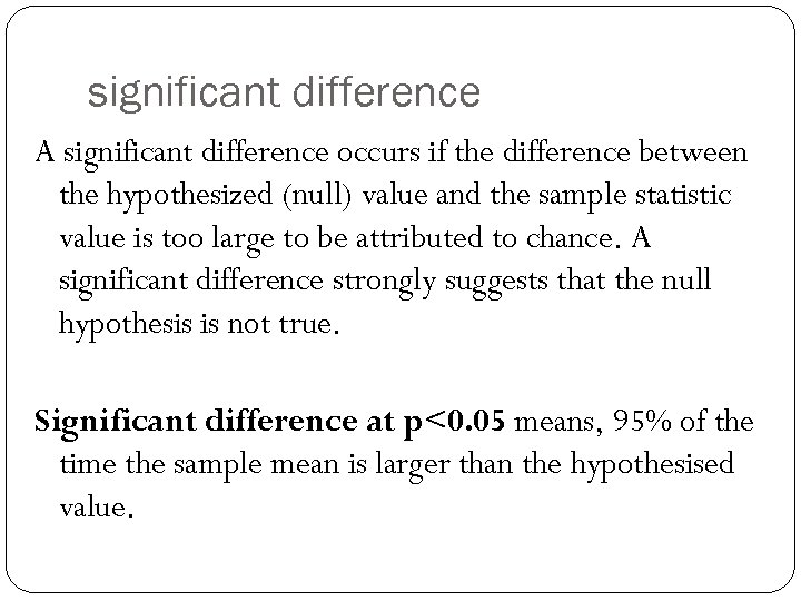 significant difference A significant difference occurs if the difference between the hypothesized (null) value