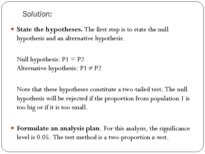 Solution: State the hypotheses. The first step is to state the null hypothesis and