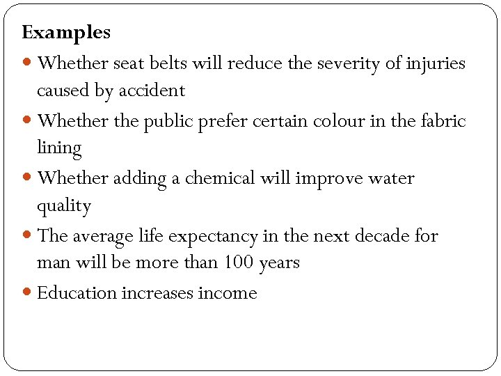 Examples Whether seat belts will reduce the severity of injuries caused by accident Whether