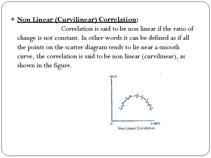 Non Linear (Curvilinear) Correlation: Correlation is said to be non linear if the