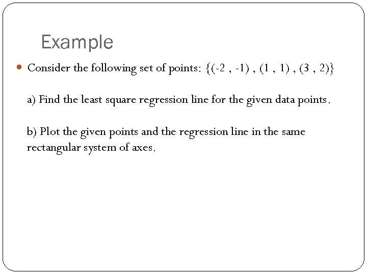Example Consider the following set of points: {(-2 , -1) , (1 , 1)