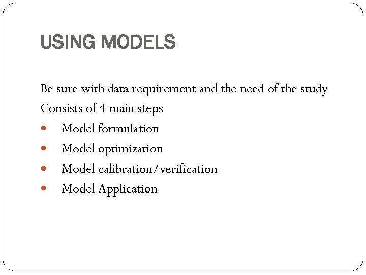 USING MODELS Be sure with data requirement and the need of the study Consists