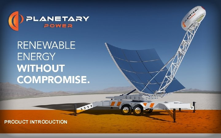PRODUCT INTRODUCTION © Planetary Power, Inc. 2013. All Rights Reserved.