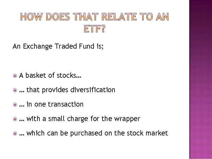 An Exchange Traded Fund is; A basket of stocks… … that provides diversification …
