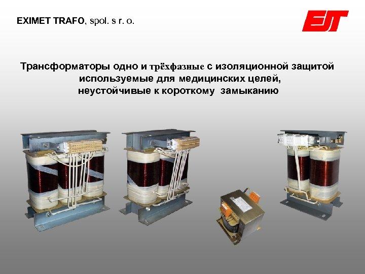 EXIMET TRAFO, spol. s r. o. Трансформаторы одно и трëхфазные с изоляционной защитой используемые