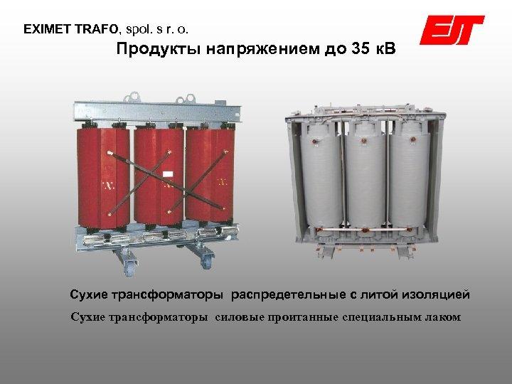 EXIMET TRAFO, spol. s r. o. Продукты напряжением до 35 к. В Сухие трансформаторы