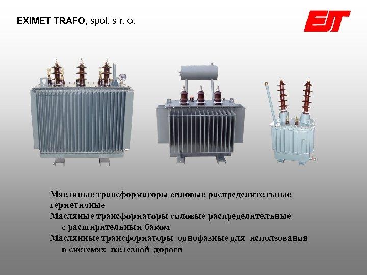 EXIMET TRAFO, spol. s r. o. Масляные трансформаторы cиловые распределителъные герметичныe Масляные трансформаторы cиловые