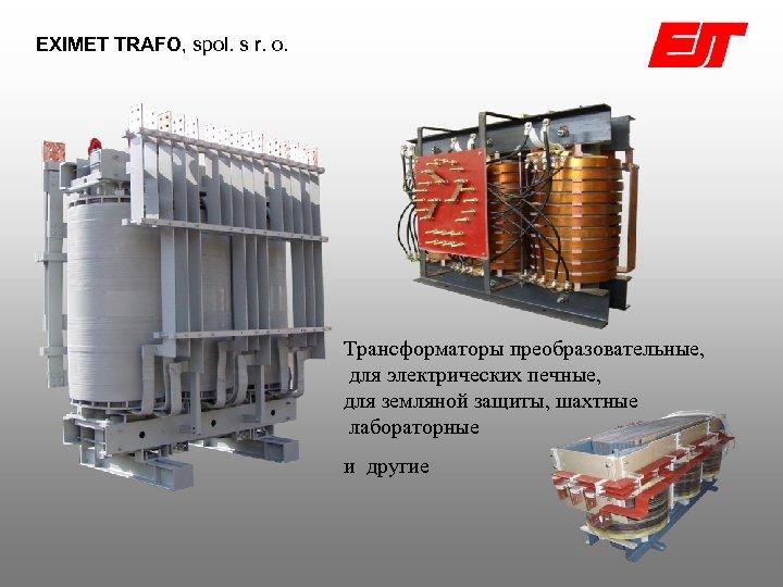EXIMET TRAFO, spol. s r. o. Трансформаторы преобразовательные, для электрических печныe, для земляной защиты,