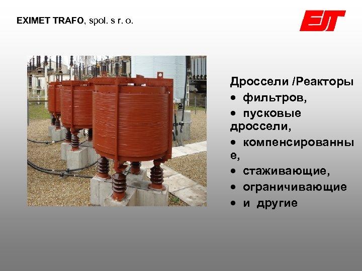 EXIMET TRAFO, spol. s r. o. Дроссели /Реакторы фильтров, пусковые дроссели, компенсированны е, стаживающие,