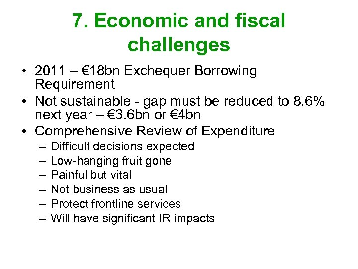7. Economic and fiscal challenges • 2011 – € 18 bn Exchequer Borrowing Requirement