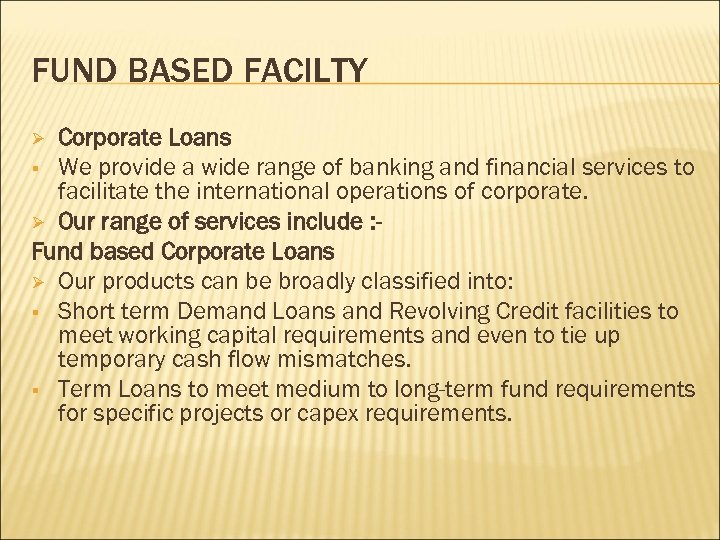 FUND BASED FACILTY Corporate Loans § We provide a wide range of banking and
