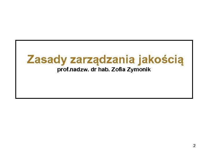 Zasady zarządzania jakością prof. nadzw. dr hab. Zofia Zymonik 2