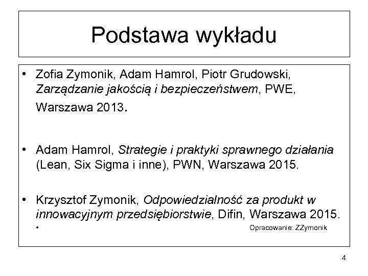 Podstawa wykładu • Zofia Zymonik, Adam Hamrol, Piotr Grudowski, Zarządzanie jakością i bezpieczeństwem, PWE,