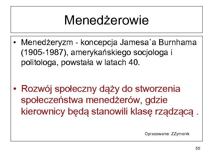 Menedżerowie • Menedżeryzm - koncepcja Jamesa`a Burnhama (1905 -1987), amerykańskiego socjologa i politologa, powstała