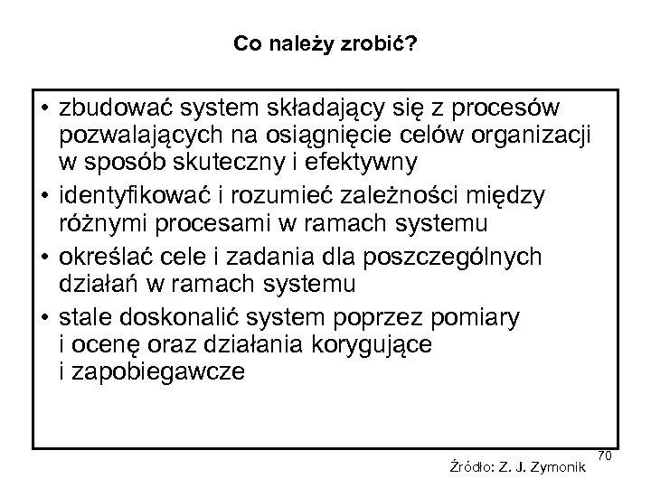 Co należy zrobić? • zbudować system składający się z procesów pozwalających na osiągnięcie celów