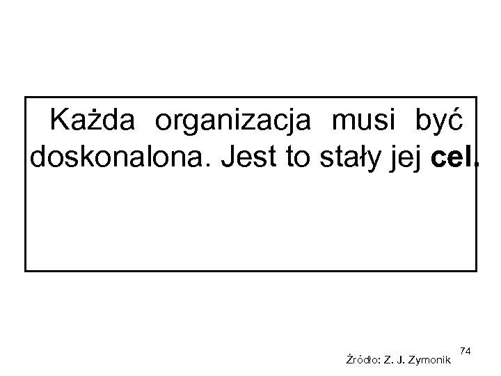 Każda organizacja musi być doskonalona. Jest to stały jej cel. Źródło: Z. J. Zymonik