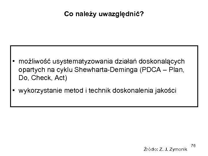 Co należy uwazględnić? • możliwość usystematyzowania działań doskonalących opartych na cyklu Shewharta-Deminga (PDCA –