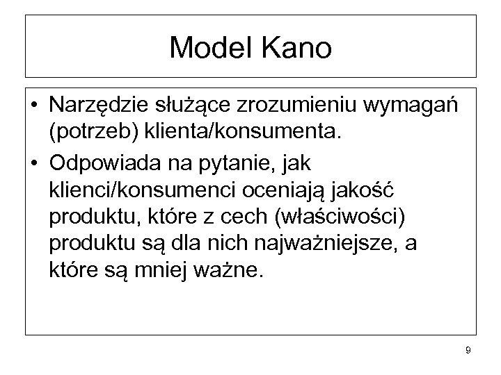 Model Kano • Narzędzie służące zrozumieniu wymagań (potrzeb) klienta/konsumenta. • Odpowiada na pytanie, jak
